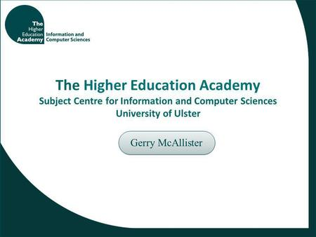 The Higher Education Academy Subject Centre for Information and Computer Sciences University of Ulster Gerry McAllister.