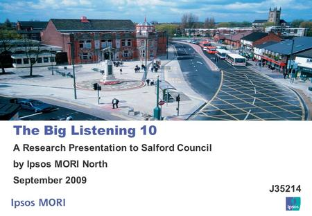 The Big Listening 10 A Research Presentation to Salford Council by Ipsos MORI North September 2009 J35214.