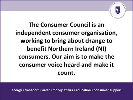 The Consumer Council is an independent consumer organisation, working to bring about change to benefit Northern Ireland (NI) consumers. Our aim is to make.