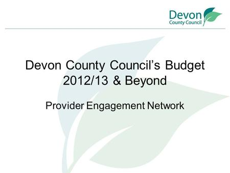 Devon County Council's Budget 2012/13 & Beyond Provider Engagement Network.