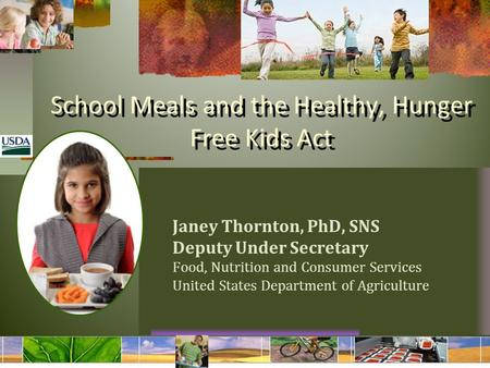School Meals and the Healthy, Hunger Free Kids Act Janey Thornton, PhD, SNS Deputy Under Secretary Food, Nutrition and Consumer Services United States.