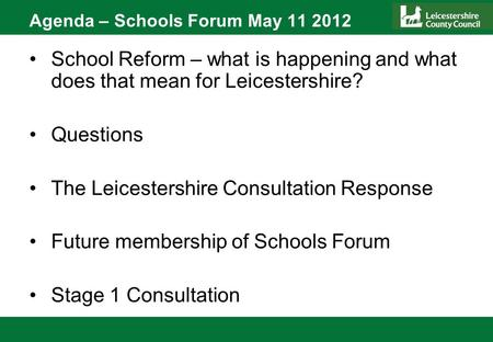 Agenda – Schools Forum May 11 2012 School Reform – what is happening and what does that mean for Leicestershire? Questions The Leicestershire Consultation.