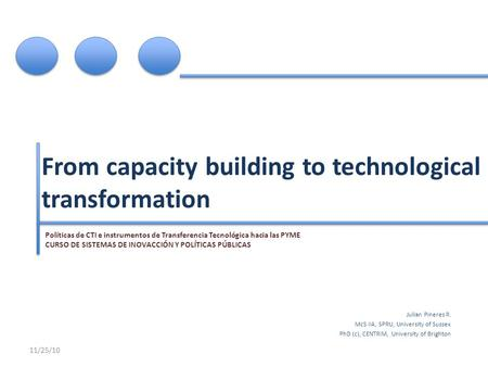 From capacity building to technological transformation Julian Pineres R. McS IIA, SPRU, University of Sussex PhD (c), CENTRIM, University of Brighton 11/25/10.