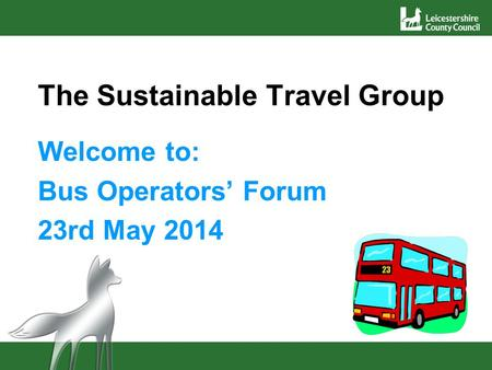 The Sustainable Travel Group Welcome to: Bus Operators' Forum 23rd May 2014.