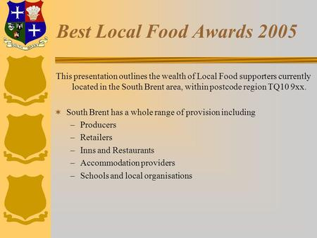 Best Local Food Awards 2005 This presentation outlines the wealth of Local Food supporters currently located in the South Brent area, within postcode region.