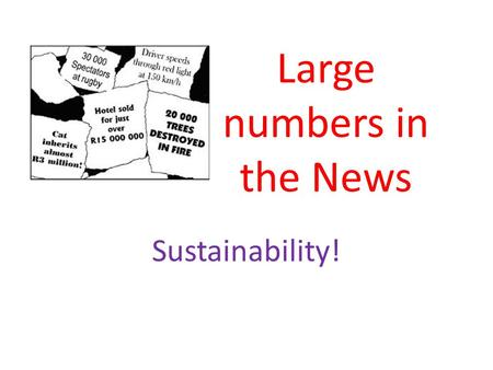 Large numbers in the News Sustainability!. If all the cans in the UK were recycled we would need 14 million fewer dustbins.