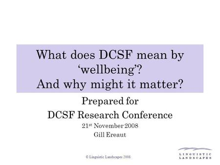 © Linguistic Landscapes 2008 What does DCSF mean by 'wellbeing'? And why might it matter? Prepared for DCSF Research Conference 21 st November 2008 Gill.