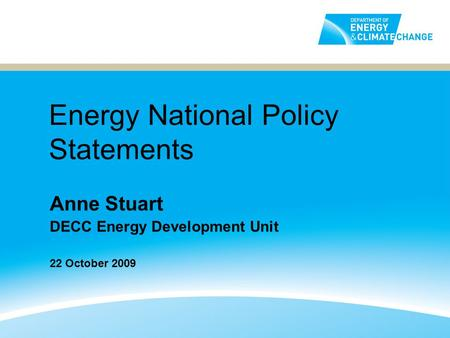 Energy National Policy Statements Anne Stuart DECC Energy Development Unit 22 October 2009.