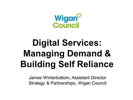 Digital Services: Managing Demand & Building Self Reliance James Winterbottom, Assistant Director Strategy & Partnerships, Wigan Council.
