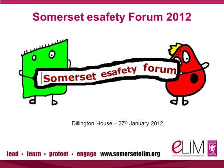 Lead ▪ learn ▪ protect ▪ engage www.somersetelim.org Somerset esafety Forum 2012 Dillington House – 27 th January 2012.