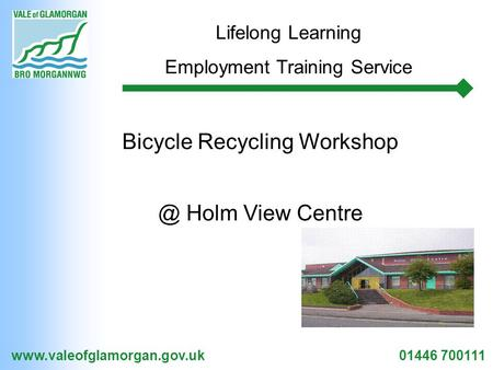 01446 700111 Lifelong Learning Employment Training Service Bicycle Recycling Holm View Centre.