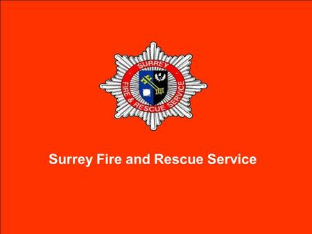 Surrey Fire and Rescue Service. MISSION To provide a professional and well supported Fire and Rescue Service which reduces community risk in order to.