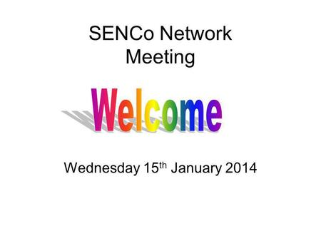 SENCo Network Meeting Wednesday 15 th January 2014.