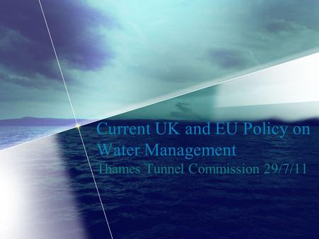 Current UK and EU Policy on Water Management Thames Tunnel Commission 29/7/11.