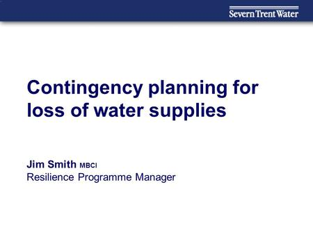 Contingency planning for loss of water supplies Jim Smith MBCI Resilience Programme Manager.