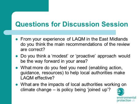 Questions for Discussion Session From your experience of LAQM in the East Midlands do you think the main recommendations of the review are correct? Do.