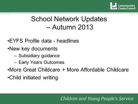 School Network Updates – Autumn 2013 EYFS Profile data - headlines New key documents –Subsidiary guidance –Early Years Outcomes More Great Childcare +