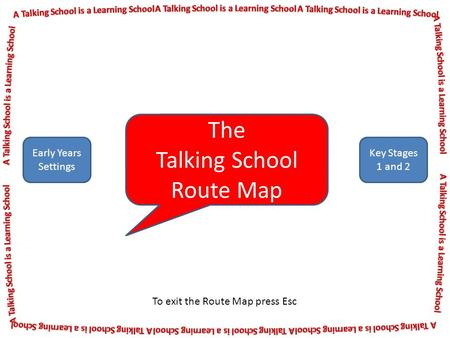 The Talking School Route Map Early Years Settings Key Stages 1 and 2 To exit the Route Map press Esc.