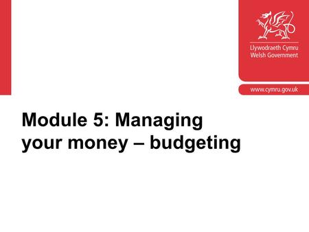 Module 5: Managing your money – budgeting. Module objectives Provide an opportunity to look at the learner outcomes in the 'Manage money' element of the.