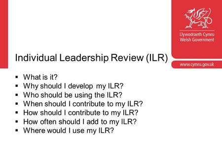 Individual Leadership Review (ILR)  What is it?  Why should I develop my ILR?  Who should be using the ILR?  When should I contribute to my ILR? 