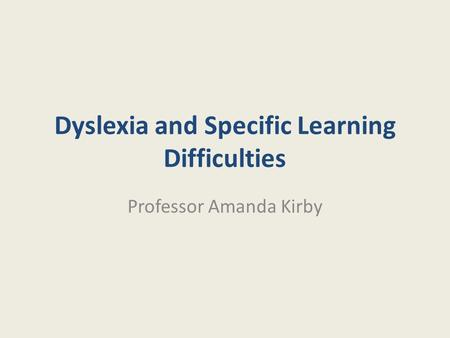 Dyslexia and Specific Learning Difficulties Professor Amanda Kirby.