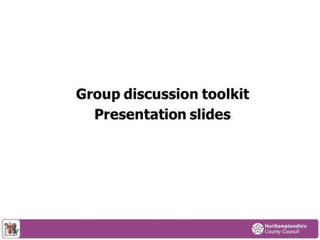 Group discussion toolkit Presentation slides. Purpose of session To tell you about: The council's financial position Proposals published for consultation.