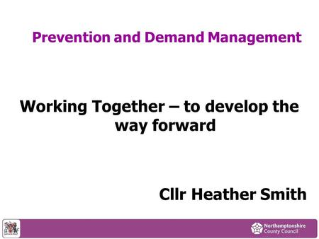 Prevention and Demand Management Working Together – to develop the way forward Cllr Heather Smith.