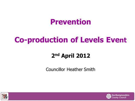 Councillor Heather Smith Prevention Co-production of Levels Eve nt 2 nd April 2012.