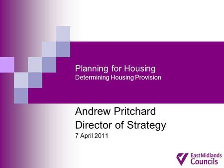 Planning for Housing Determining Housing Provision Andrew Pritchard Director of Strategy 7 April 2011.