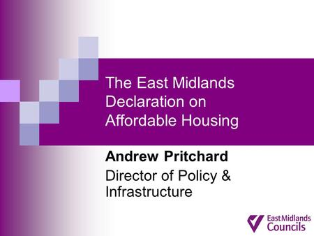 The East Midlands Declaration on Affordable Housing Andrew Pritchard Director of Policy & Infrastructure.