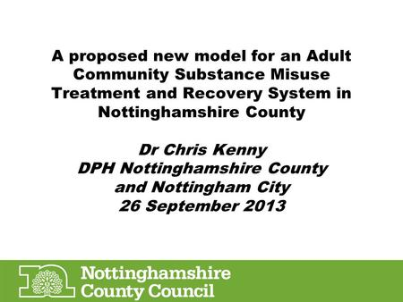 A proposed new model for an Adult Community Substance Misuse Treatment and Recovery System in Nottinghamshire County Dr Chris Kenny DPH Nottinghamshire.