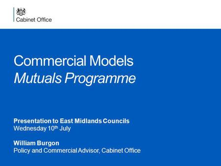 Commercial Models Mutuals Programme Presentation to East Midlands Councils Wednesday 10 th July William Burgon Policy and Commercial Advisor, Cabinet Office.