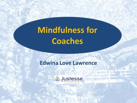 Edwina Love Lawrence Mindfulness for Coaches. During this workshop What is Mindfulness? Mindfulness and coaching – Benefits for coaches – Benefits for.