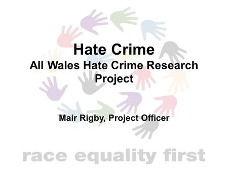 Hate Crime All Wales Hate Crime Research Project Mair Rigby, Project Officer.