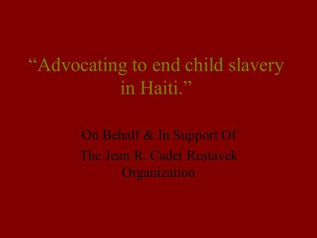 """Advocating to end child slavery in Haiti."" On Behalf & In Support Of The Jean R. Cadet Restavek Organization."