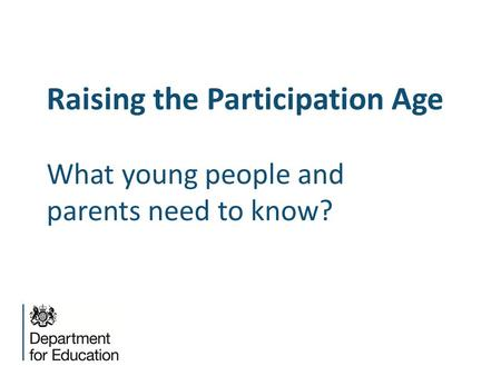 Raising the Participation Age What young people and parents need to know?