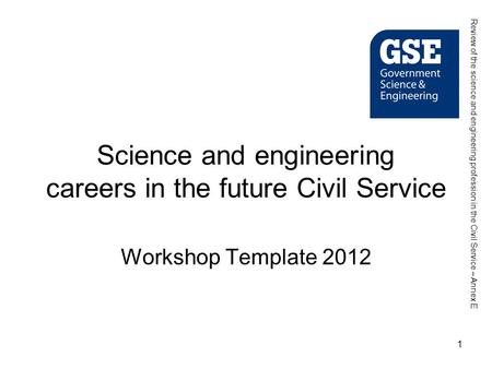 1 Science and engineering careers in the future Civil Service Workshop Template 2012 Review of the science and engineering profession in the Civil Service.