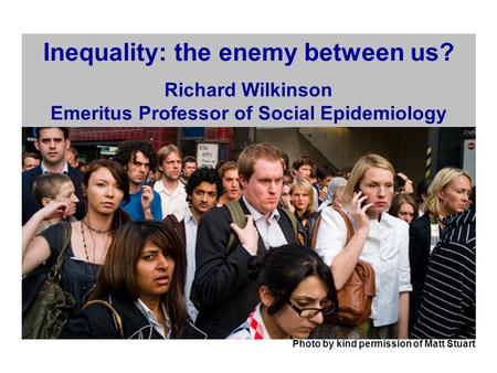 Photo by kind permission of Matt Stuart Inequality: the enemy between us? Richard Wilkinson Emeritus Professor of Social Epidemiology.