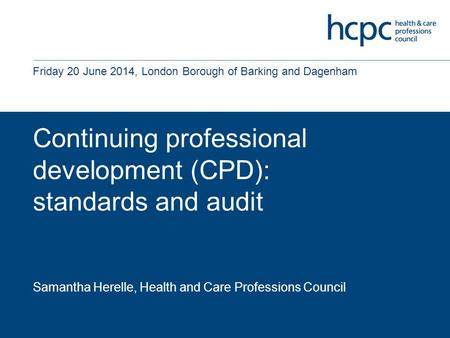 Continuing professional development (CPD): standards and audit Samantha Herelle, Health and Care Professions Council Friday 20 June 2014, London Borough.