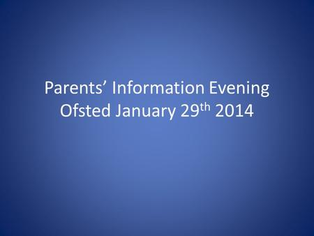 Parents' Information Evening Ofsted January 29 th 2014.