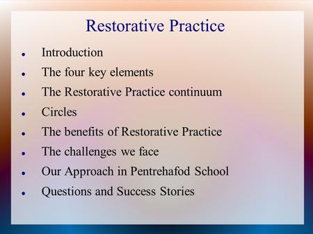 Restorative Practice Introduction The four key elements The Restorative Practice continuum Circles The benefits of Restorative Practice The challenges.