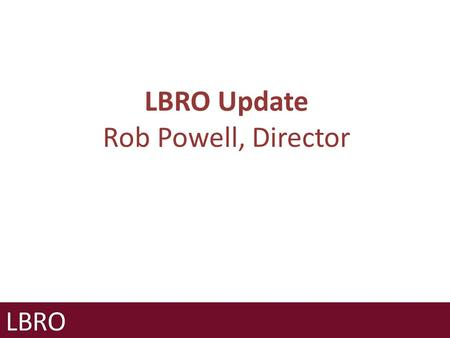 LBRO Update Rob Powell, Director. Government consultations and regulatory policy Implications for the future of LBRO Primary Authority Other programmes.