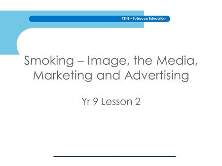 PSHE – Tobacco Education Smoking – Image, the Media, Marketing and Advertising Yr 9 Lesson 2.