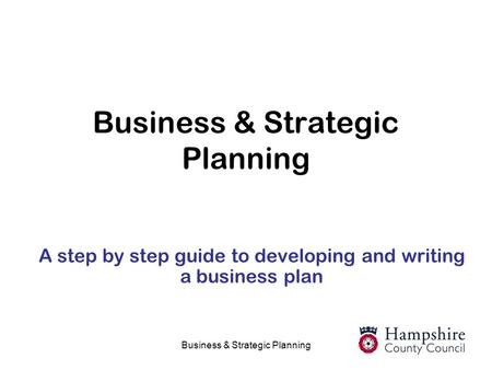 Business & Strategic Planning A step by step guide to developing and writing a business plan.
