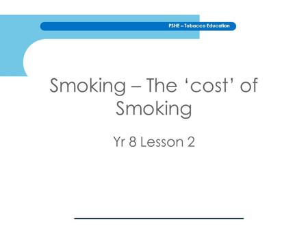 PSHE – Tobacco Education Smoking – The 'cost' of Smoking Yr 8 Lesson 2.