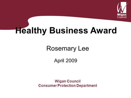 Healthy Business Award Rosemary Lee Wigan Council Consumer Protection Department April 2009.
