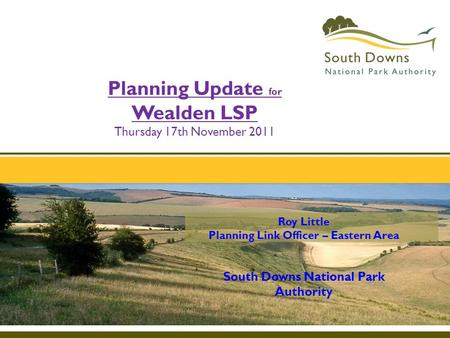 Roy Little Planning Link Officer – Eastern Area South Downs National Park Authority Planning Update for Wealden LSP Thursday 17th November 2011.