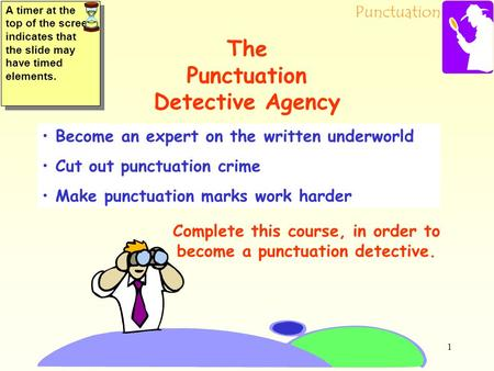 Punctuation 1 Become an expert on the written underworld Cut out punctuation crime Make punctuation marks work harder Complete this course, in order to.