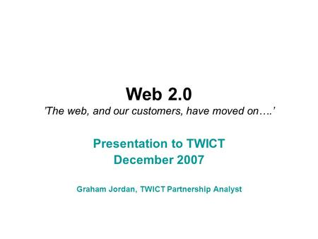 Web 2.0 'The web, and our customers, have moved on….' Presentation to TWICT December 2007 Graham Jordan, TWICT Partnership Analyst.