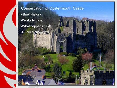 Conservation of Oystermouth Castle. Brief History Works to date. What happens next. Queries answered.
